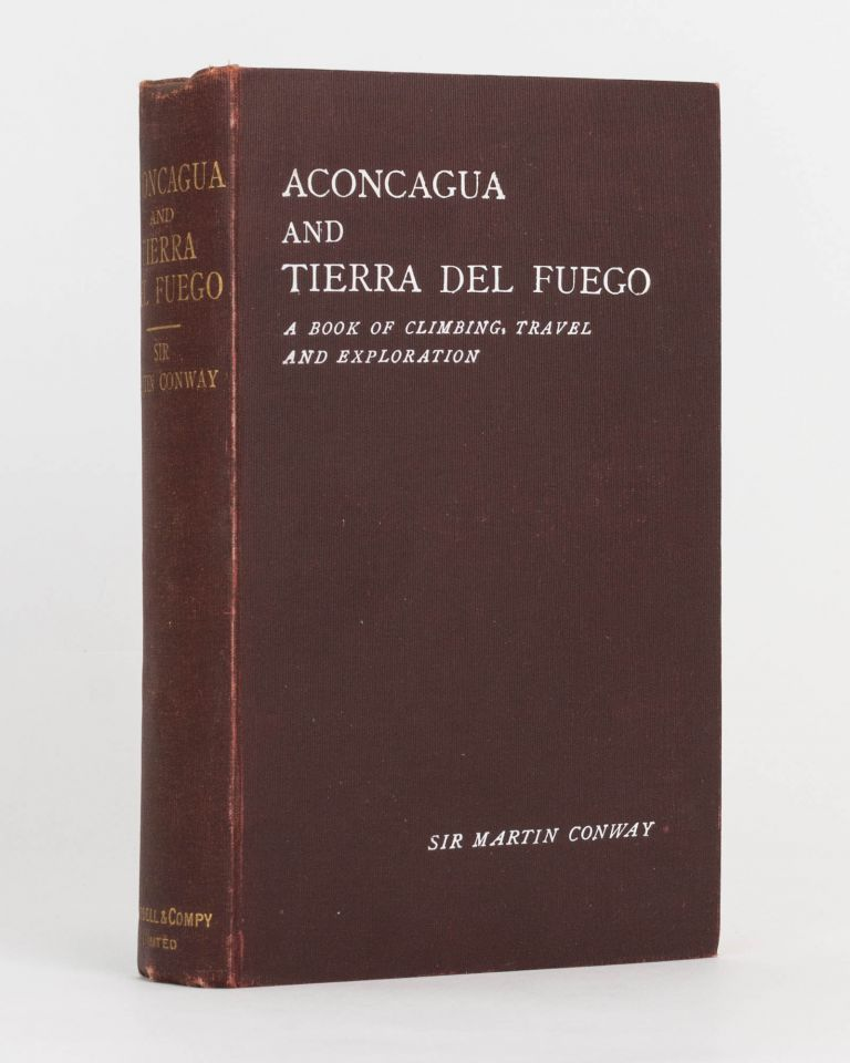 Aconcagua and Tierra Del Fuego. A Book of Climbing, Travel and Exploration. Sir Martin CONWAY.