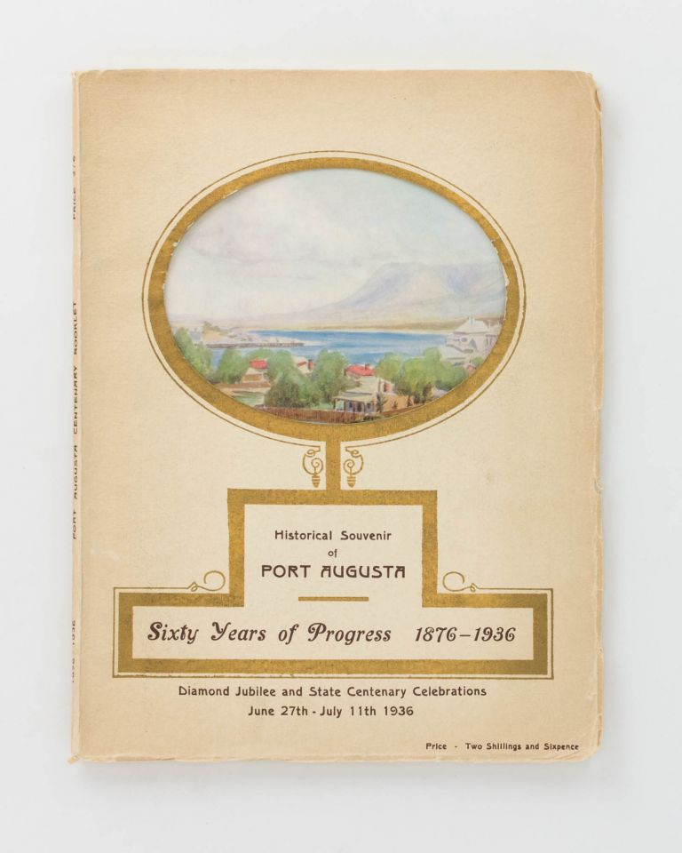 Historical Souvenir of Port Augusta. Sixty Years of Progress, 1876-1936. Diamond Jubilee and State Centenary Celebrations, June 27th - July 11th 1936 [cover title]. Port Augusta, Mrs H. L. ALDERSEY.