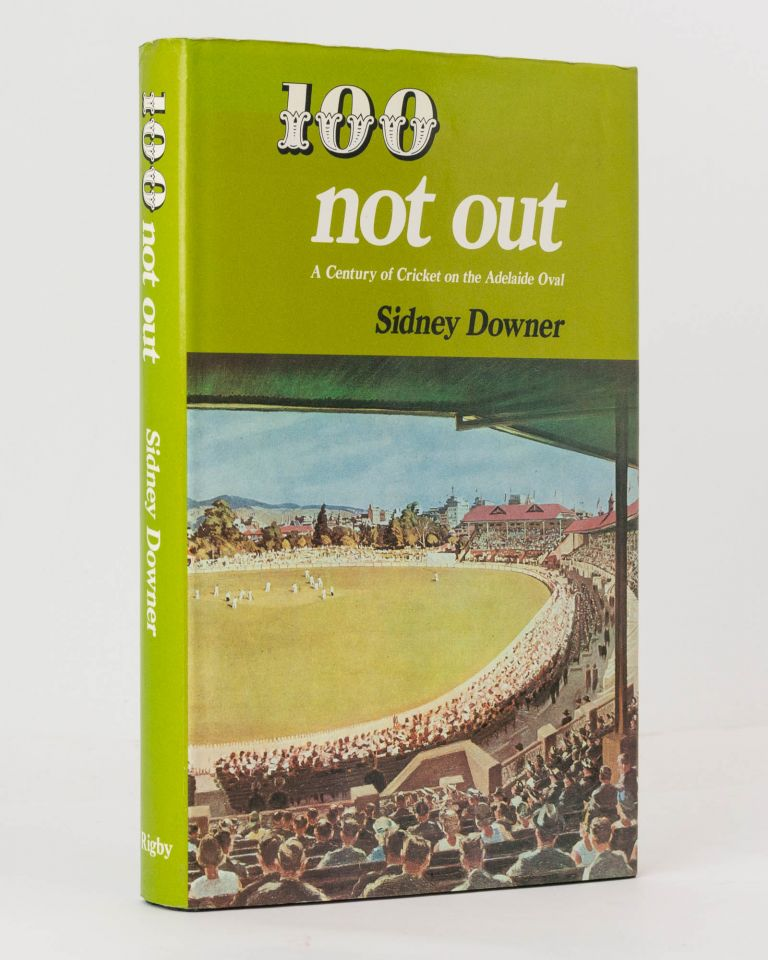 100 Not Out. A Century of Cricket on the Adelaide Oval. Cricket, Sidney DOWNER, Don BRADMAN.