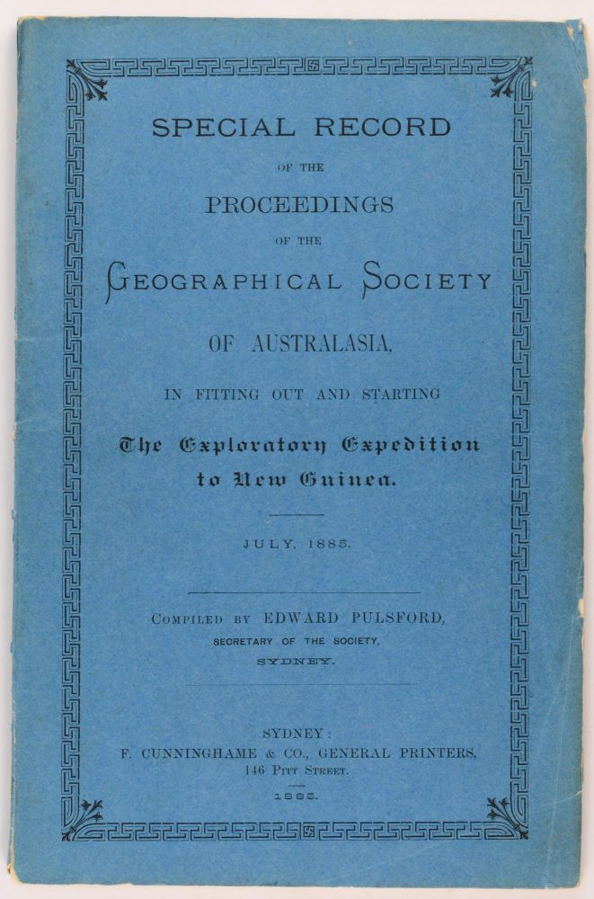 Special Record of the Proceedings of the Geographical Society of Australasia, in fitting out and starting the Exploratory Expedition to New Guinea. July, 1885. New Guinea Exploring Expedition, Edward PULSFORD, compiler.