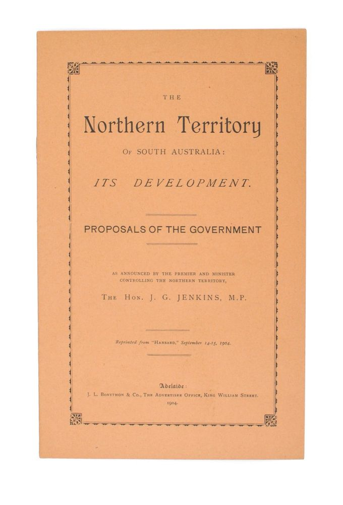 The Northern Territory of South Australia. Its Development. Proposals of the Government as announced by the Premier and Minister controlling the Northern Territory .. Reprinted from 'Hansard', September 14-15, 1904. The Honorable John Greeley JENKINS.