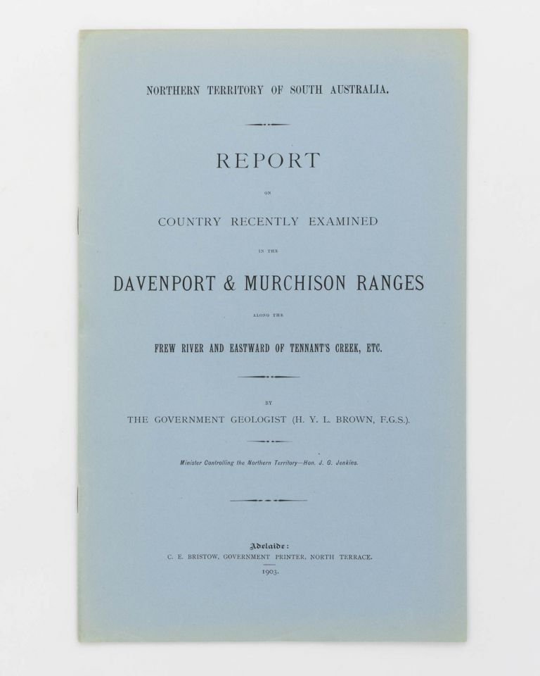 Report on the Country recently examined in the Davenport and Murchison Ranges along the Frew River and eastward of Tennant's Creek. H. Y. L. BROWN.