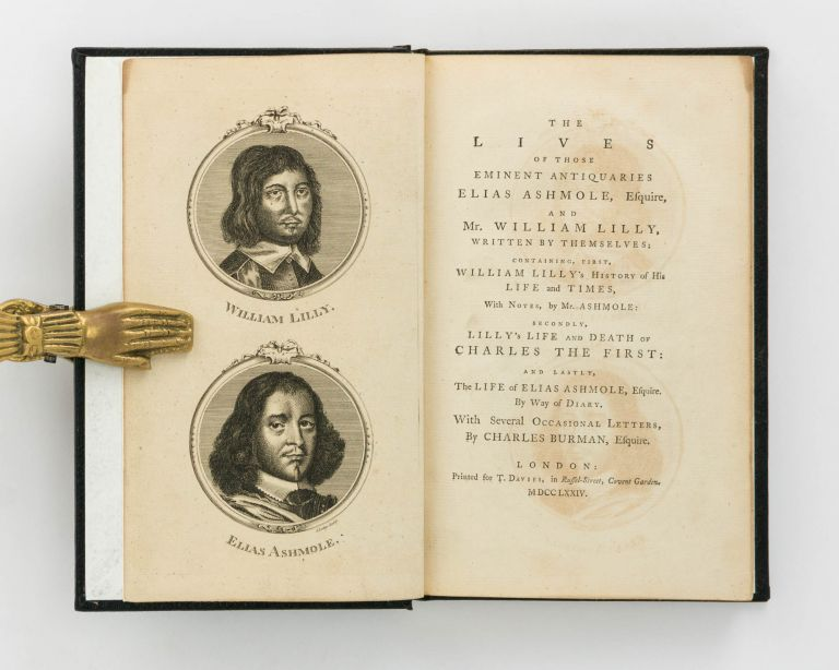 The Lives of those Eminent Antiquaries Elias Ashmole, Esquire, and Mr William Lilly, written by themselves; containing, first, William Lilly's History of His Life and Times, with Notes, by Mr Ashmole: secondly, Lilly's Life and Death of Charles the First: and lastly, the Life of Elias Ashmole, Esquire. By way of Diary, with Several Occasional Letters, by. Elias ASHMOLE, William LILLY.