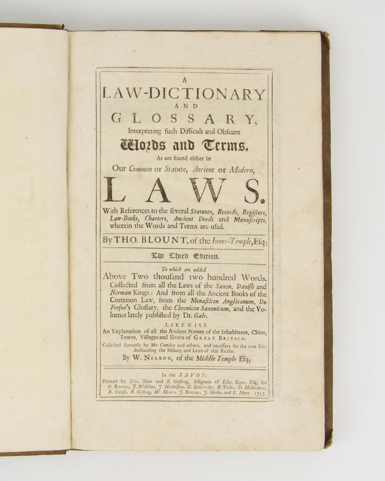 A Law-Dictionary and Glossary, interpreting such Difficult and Obscure Words and Terms, as are found either in Our Common or Statute, Ancient or Modern, Laws. With references to the several statutes, records, registers, law-books, charters, ancient deeds and manuscripts, wherein the words and terms are used .. The third edition, to which are added above two thousand two hundred words .. Likewise an explanation of all the ancient names of the inhabitants, cities, towns, villages and rivers of Great Britain .. by W. Nelson. Thomas BLOUNT.
