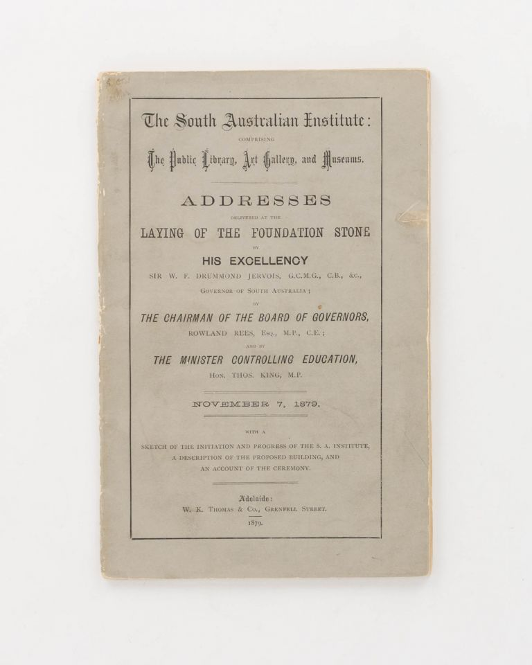 The South Australian Institute: comprising the Public Library, Art Gallery and Museums. Addresses delivered at the Laying of the Foundation Stone by His Excellency Sir W.F. Drummond Jervois ... Governor of South Australia; by the Chairman of the Board of Governors, Rowland Rees ... and by the Minister controlling Education, Hon. Thos. King MP. November 7, 1879. With a Sketch of the Initiation and Progress of the SA Institute, a Description of the Proposed Building, and an Account of the Ceremony. Photography.