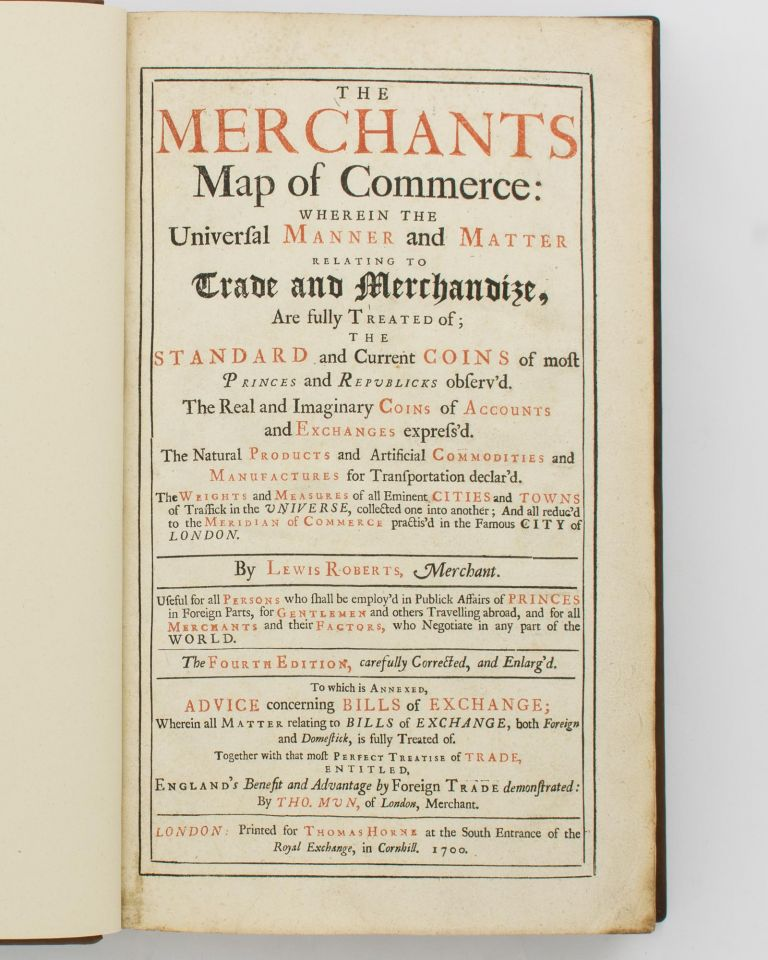 The Merchants Map of Commerce. Wherein the Universal Manner and Matter relating to Trade and Merchandize, are fully treated of; the Standard and Current Coins of most Princes and Republicks observ'd. The Real and Imaginary Coins of Accounts and Exchanges express'd. The Natural Products and Artificial Commodities and Manufactures for Transportation declar'd. The Weights and Measures of all Eminent Cities and Towns of Traffick in the Universe, collected one into another; and all reduc'd to the Meridian of Commerce practis'd in the Famous City of London.. To which is annexed, Advice concerning Bills of Exchange .. [by John Marius]. Together with .. that most Perfect Treatise of Trade, entitled, England's Benefit and Advantage by Foreign Trade demonstrated, by Tho. Mun. Lewis ROBERTS.