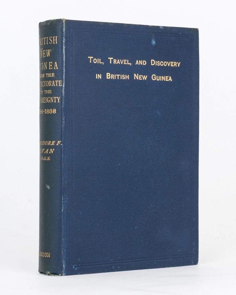 Toil, Travel and Discovery in British New Guinea. ['British New Guinea from the Protectorate to the Sovereignty, 1884-1888' is the spine title]. Theodore F. BEVAN.