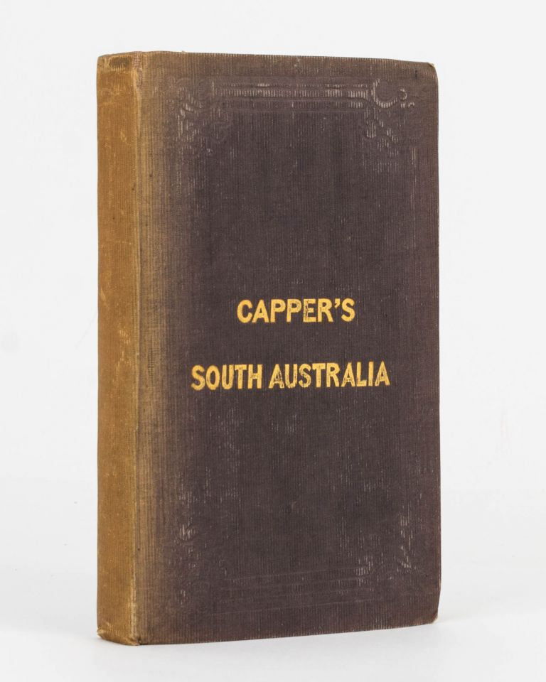 Capper's South Australia. Containing the History of the Rise, Progress and Present State of the Colony, Hints to Emigrants, and Useful and Authentic Information. Henry CAPPER.