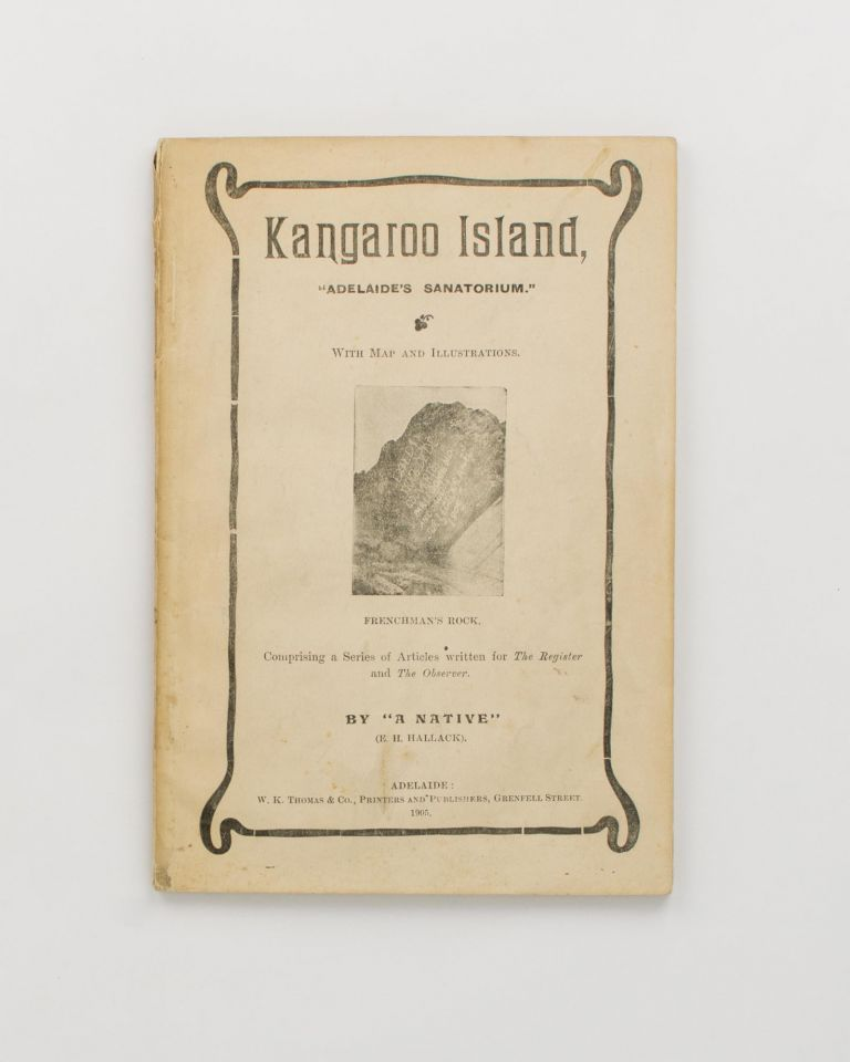 Kangaroo Island, 'Adelaide's Sanatorium'. Comprising a Series of Articles written for 'The Register' and 'The Observer'. Kangaroo Island, E. H. HALLACK, 'A Native'.