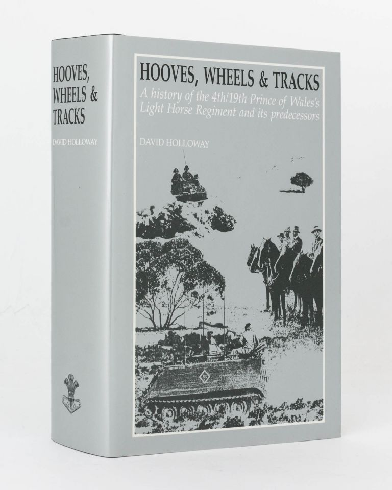 Hooves, Wheels & Tracks. A History of the 4th/19th Prince of Wales's Light Horse Regiment and its Predecessors. David HOLLOWAY.