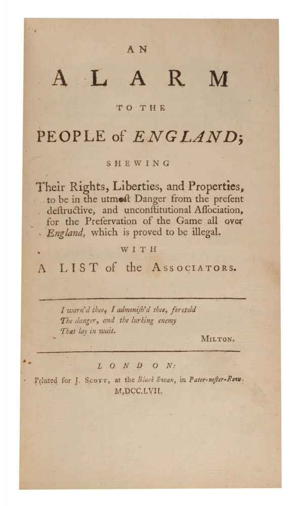An Alarm to the People of England; shewing their Rights, Liberties, and Properties, to be in the utmost Danger from the present Destructive, and unconstitutional Association, for the Preservation of the Game all over England, which is proved to be illegal. With a List of the Associators. Game Preservation Laws.