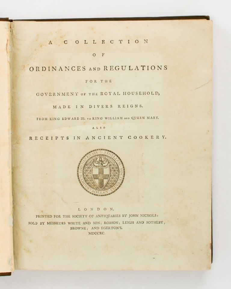A Collection of Ordinances and Regulations for the Government of the Royal Household, made in Divers Reigns. From King Edward III, to King William and Queen Mary. Also Receipts in Ancient Cookery. Cookery.