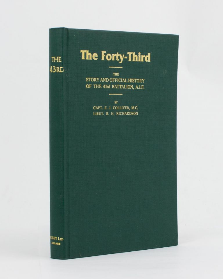 The Forty-Third. The Story and Official History of the 43rd Battalion AIF. 43rd Battalion, Captain E. J. COLLIVER, Lieutenant B. H. RICHARDSON.