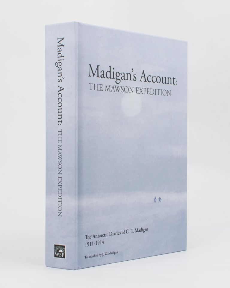 Madigan's Account. The Mawson Expedition. The Antarctic Diaries of C.T. Madigan, 1911-1914. Transcribed by J.W. Madigan. Cecil Thomas MADIGAN.