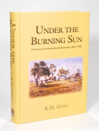 Under the Burning Sun. A History of Colonial South Australia, 1836-1900. R. M. GIBBS