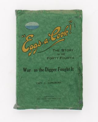 'Eggs-A-Cook!' The Story of the Forty-Fourth. War - as the Digger Saw It ['as the Digger Fought It' (cover subtitle)]. 44th Battalion, Captain Cyril LONGMORE.