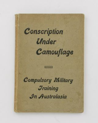 Conscription under Camouflage. An Account of Compulsory Military Training in Australasia down to...