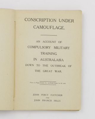 Conscription under Camouflage. An Account of Compulsory Military Training in Australasia down to the Outbreak of the Great War
