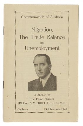 Migration, the Trade Balance and Unemployment. A Speech by the Prime Minister (Rt. Hon. S.M. Bruce ..). Canberra, 23rd February, 1928 [cover title]. Rt. Hon. Stanley Melbourne BRUCE.