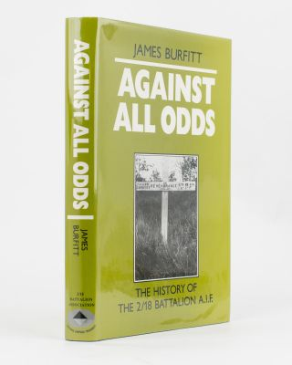 Against All Odds. A History of the 2/18th Infantry Battalion AIF. 2/18th Infantry Battalion,...