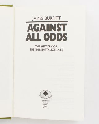 Against All Odds. A History of the 2/18th Infantry Battalion AIF
