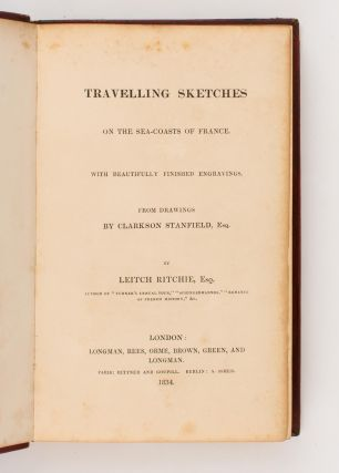 Travelling Sketches on the Sea-Coasts of France, with beautifully finished Engravings, from Drawings by Clarkson Stanfield, Esq. [Heath's Picturesque Annual, 1834 (spine title)]