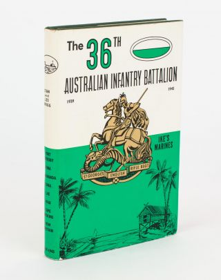 The 36th Australian Infantry Battalion, 1939-1945. The Story of an Australian Infantry Battalion...