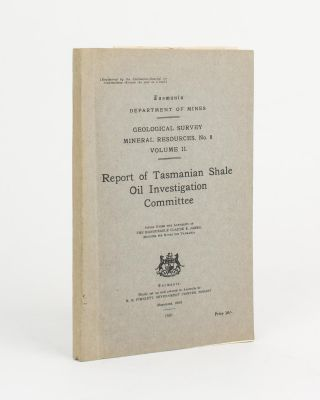 Report of Tasmanian Shale Oil Investigation Committee. Oil, The Hon. Claude JAMES, Chairman.
