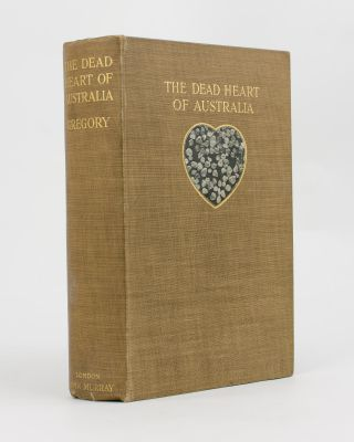 The Dead Heart of Australia. A Journey around Lake Eyre in the Summer of 1901-02, with some...
