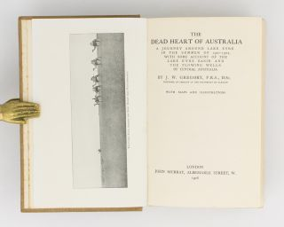 The Dead Heart of Australia. A Journey around Lake Eyre in the Summer of 1901-02, with some Account of the Lake Eyre Basin and the Flowing Wells of Central Australia