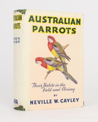 Australian Parrots. Their Habits in the Field and Aviary. Neville W. CAYLEY