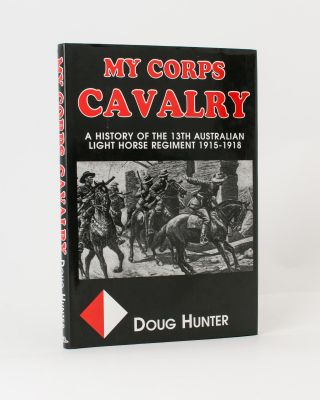My Corps Cavalry. A History of the 13th Light Horse Regiment (AIF). 13th Light Horse Regiment,...