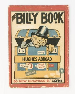 The Billy Book. Hughes Abroad. Cartoons by Low. [50 New Drawings by Low (cover title)]. David...