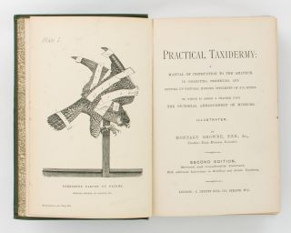 Practical Taxidermy. A Manual of Instruction for the Amateur in preserving, and setting up Natural History Specimens of all kinds. To which is added a chapter upon the Pictorial Arrangement of Museums.. Second edition, revised and considerably enlarged, with additional Instructions in Modelling and Artistic Taxidermy