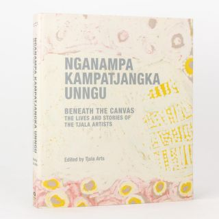 Nganampa Kampatjangka Unngu. Beneath the Canvas. The Lives and Stories of the Tjala Artists....