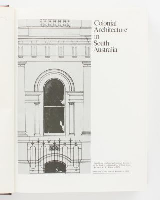Colonial Architecture in South Australia. A Definitive Chronicle of Development, 1836-1890, and the Social History of the Times