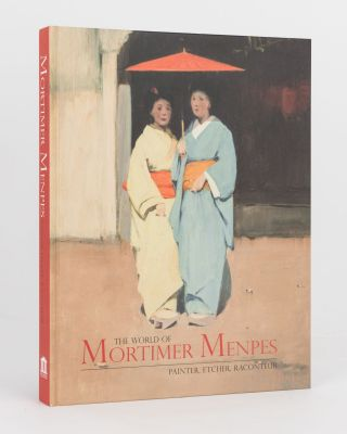 The World of Mortimer Menpes. Painter, Etcher, Raconteur. Mortimer MENPES, Julie ROBINSON