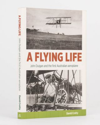 A Flying Life. John Duigan and the First Australian Aeroplane. David CROTTY