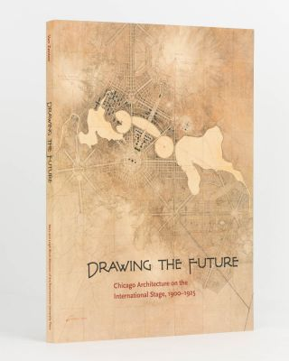 Drawing the Future. Chicago on the International Stage, 1900-1925. Ashley ZANTEN, Elizabeth DUNN,...