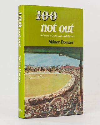 100 Not Out. A Century of Cricket on the Adelaide Oval. Cricket, Sidney DOWNER, Don BRADMAN