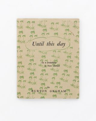 Until This Day. [To a Friendship in New Guinea (cover sub-title)]. Burton GRAHAM