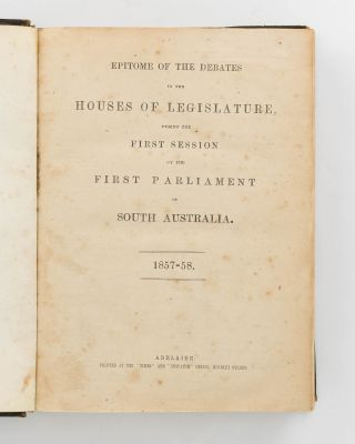 Epitome of the Debates in the Houses of Legislature, during the First Session of the First Parliament of South Australia. 1857-58. [Together with] Debates ... during the Second Session ... From August 27 to December 24, 1858. [Together with] Debates ... during the Third Session ... From April 29 to September 1, 1859