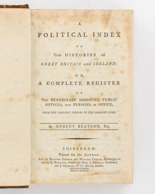A Political Index to the Histories of Great Britain and Ireland or, a Complete Register of the Hereditary Honours, Public Offices and Persons in Office, from the Earliest Periods to the Present Time [in three parts]