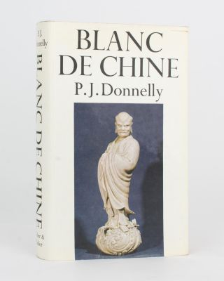 Blanc de Chine. The Porcelain of Tehua in Fukien. P. J. DONNELLY