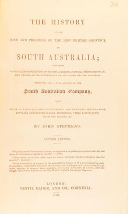 The History of the Rise and Progress of the New British Province of South Australia; including particulars descriptive of its soil, climate, natural productions, &c. and proofs of its superiority to all other British colonies. Embracing also a full account of the South Australian Company, with hints to various classes of emigrants, and numerous letters from settlers concerning wages, provisions, their satisfaction with the colony, &c