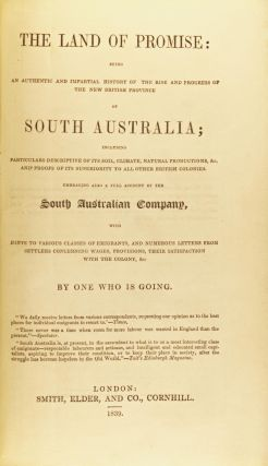 The Land of Promise. Being an authentic and impartial history of the rise and progress of the new British province of South Australia; including particulars descriptive of its soil, climate, natural productions, &c. and proofs of its superiority to all other British colonies. Embracing also a full account of the South Australian Company, with hints to various classes of emigrants, and numerous letters from settlers concerning wages, provisions, their satisfaction with the colony, &c: by one who is going..