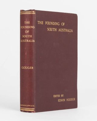 The Founding of South Australia, as recorded in the Journals of Mr Robert Gouger, First Colonial...