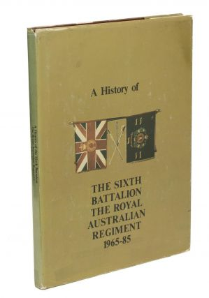 A History of the Sixth Battalion, the Royal Australian Regiment, 1965-1985. RAR 6th Battalion,...