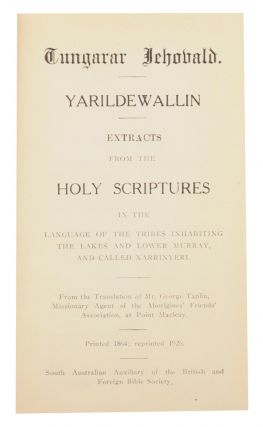 Tungarar Jehovald. Yarildewallin. Extracts from the Holy Scriptures, in the Language of the Tribes inhabiting the Lakes and Lower Murray, and called the Narrinyeri.. Printed for the South Australian Auxiliary of the British and Foreign Bible Society, from the Translation of Mr George Taplin, Missionary Agent of the Aborigines' Friends' Association, at Point MacLeay [sic]