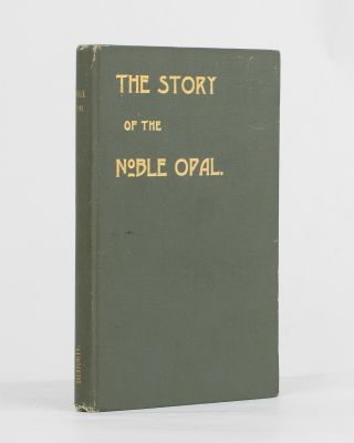 The Story of the Noble Opal. Opals, Sydney Barber Josiah SKERTCHLY.